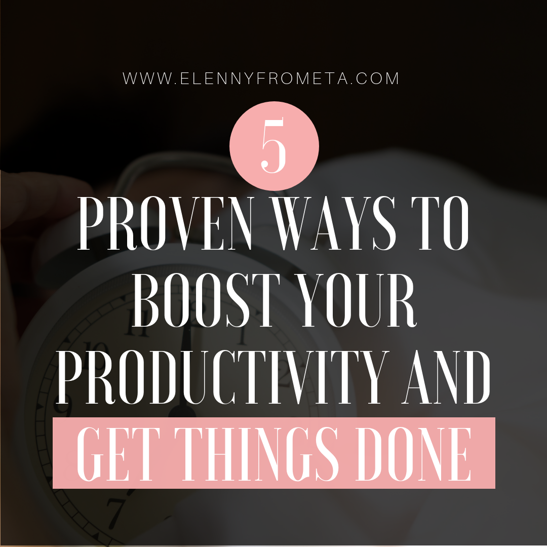 5 PROVEN WAYS TO BOOST YOUR PRODUCTIVITY AND GET THINGS DONE