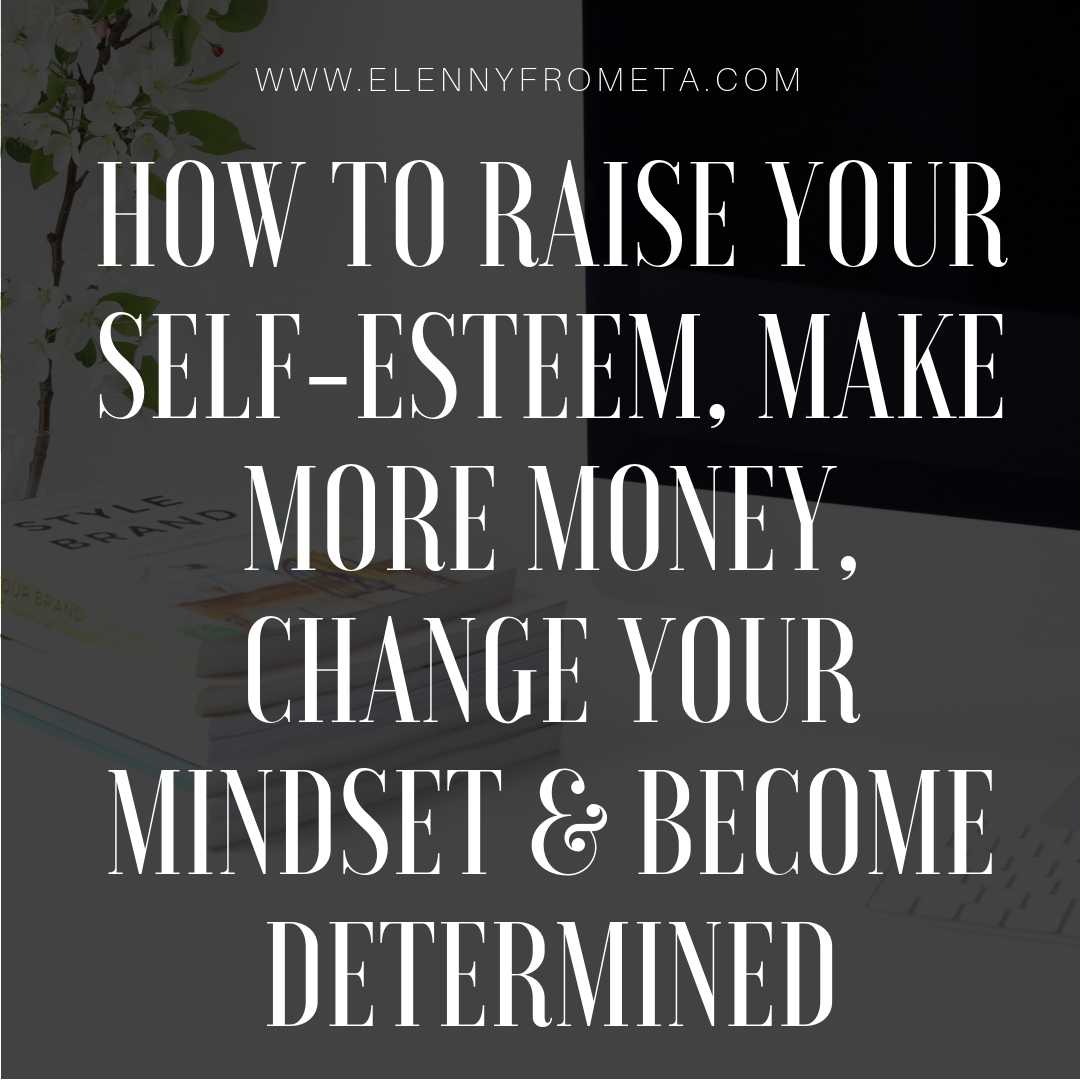 How to Raise Your Self-Esteem, Make More Money, Change Your Mindset & Become Determined For 2019
