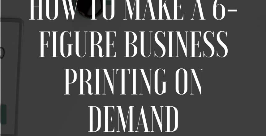 How to Make a 6-Figure Business Printing on Demand (PART 1)